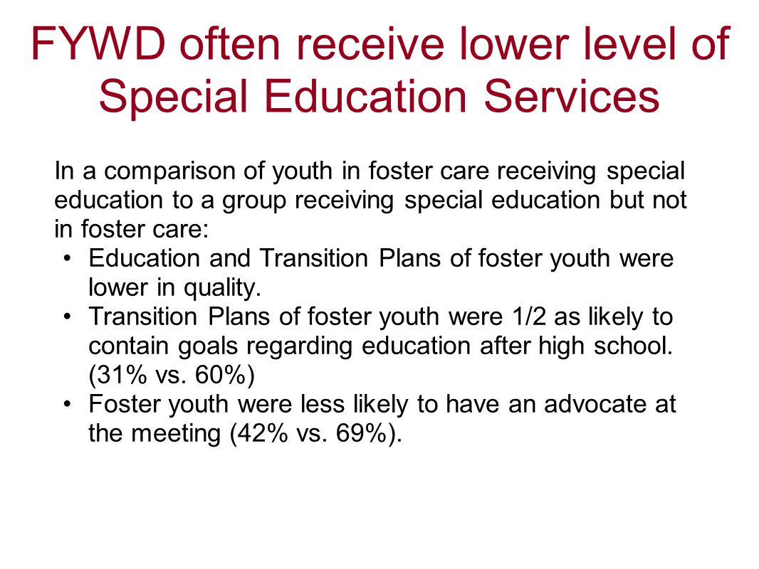 FYWD often receive lower level of Special Education Services In a comparison of youth in foster care receiving special education to a group receiving