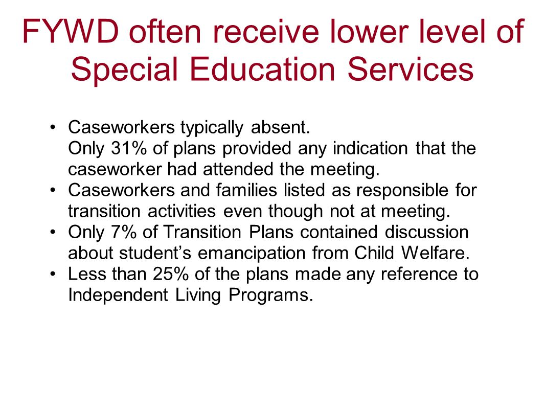 FYWD often receive lower level of Special Education Services Caseworkers typically absent. Only 31% of plans provided any indication that the casework