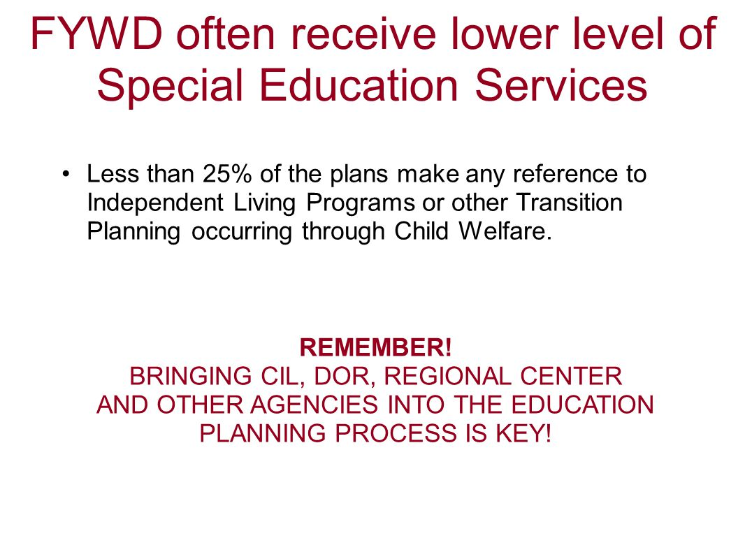 FYWD often receive lower level of Special Education Services Less than 25% of the plans make any reference to Independent Living Programs or other Tra