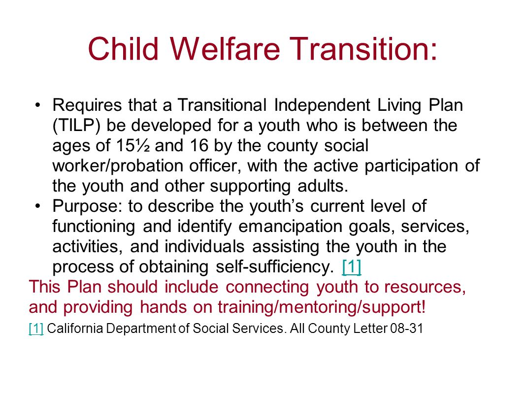 Child Welfare Transition: Requires that a Transitional Independent Living Plan (TILP) be developed for a youth who is between the ages of 15½ and 16 b