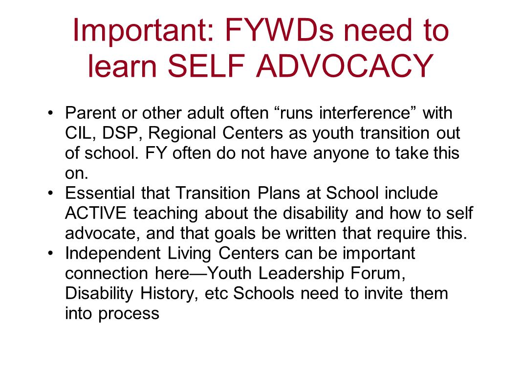 "Important: FYWDs need to learn SELF ADVOCACY Parent or other adult often ""runs interference"" with CIL, DSP, Regional Centers as youth transition out o"