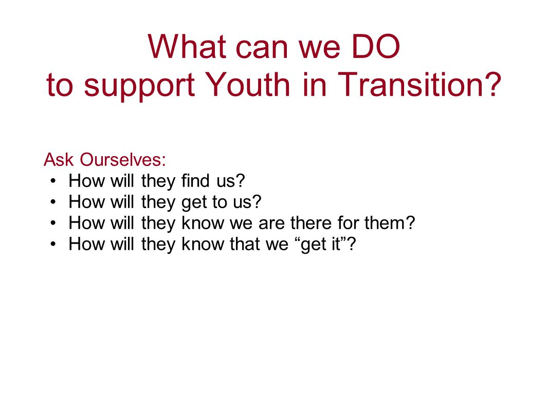 What can we DO to support Youth in Transition? Ask Ourselves: How will they find us? How will they get to us? How will they know we are there for them