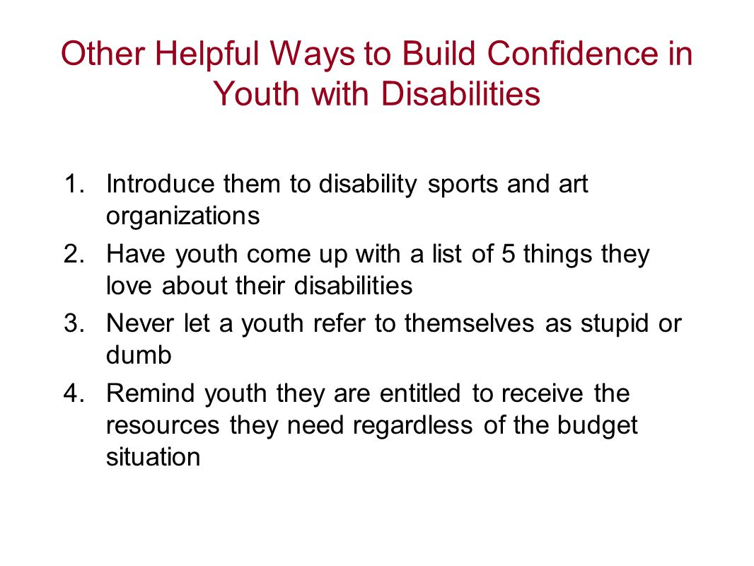 Other Helpful Ways to Build Confidence in Youth with Disabilities 1.Introduce them to disability sports and art organizations 2.Have youth come up wit