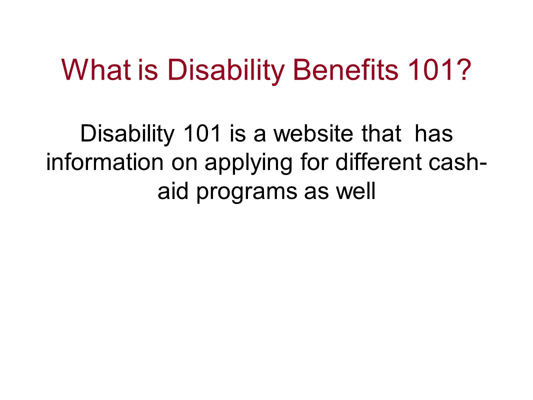 What is Disability Benefits 101? Disability 101 is a website that has information on applying for different cash- aid programs as well