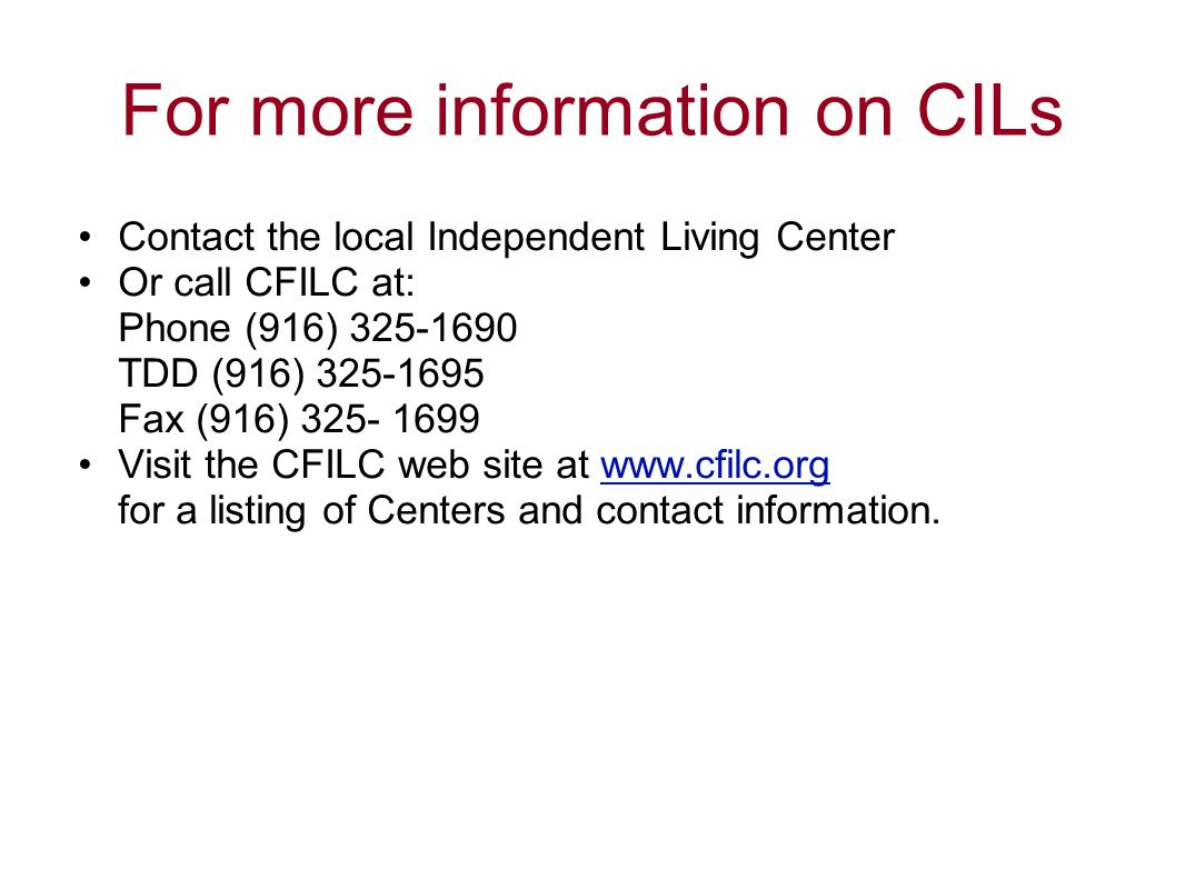 For more information on CILs Contact the local Independent Living Center Or call CFILC at: Phone (916) 325-1690 TDD (916) 325-1695 Fax (916) 325- 1699