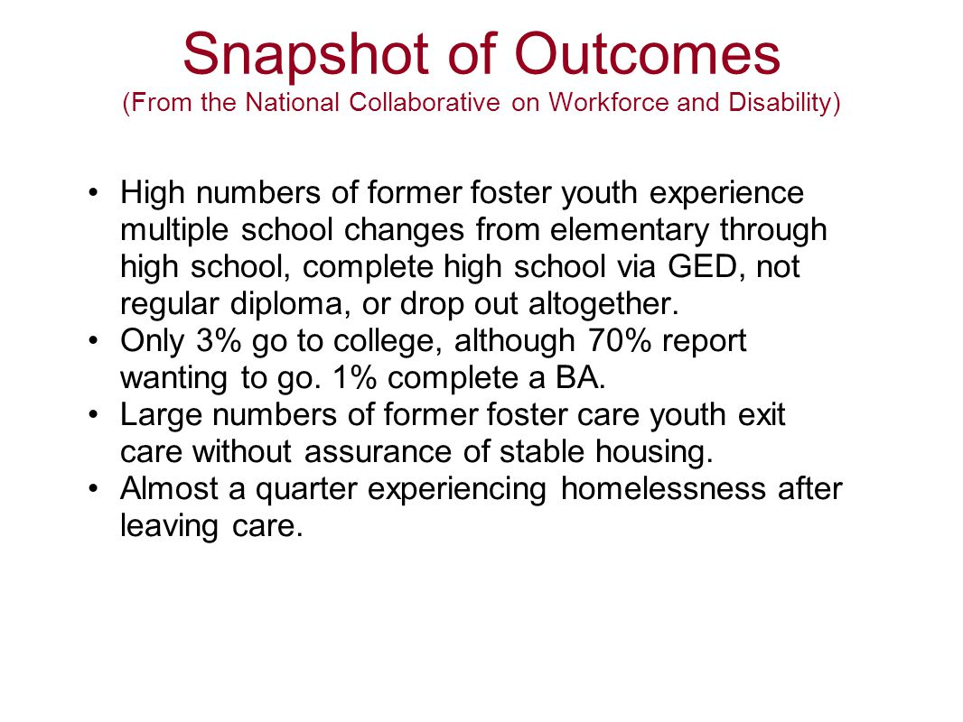 Snapshot of Outcomes (From the National Collaborative on Workforce and Disability) The birth rate for young women in foster care (17.2%) is more than double the rate of their peers outside of the foster care system (8.2%).
