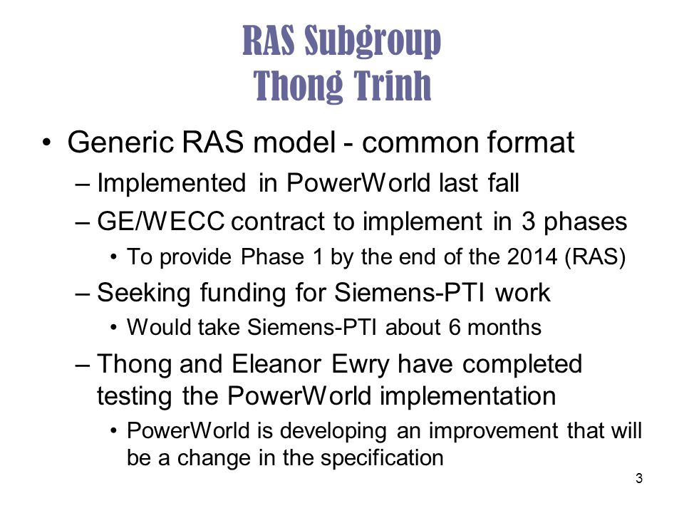 3 RAS Subgroup Thong Trinh Generic RAS model - common format –Implemented in PowerWorld last fall –GE/WECC contract to implement in 3 phases To provide Phase 1 by the end of the 2014 (RAS) –Seeking funding for Siemens-PTI work Would take Siemens-PTI about 6 months –Thong and Eleanor Ewry have completed testing the PowerWorld implementation PowerWorld is developing an improvement that will be a change in the specification
