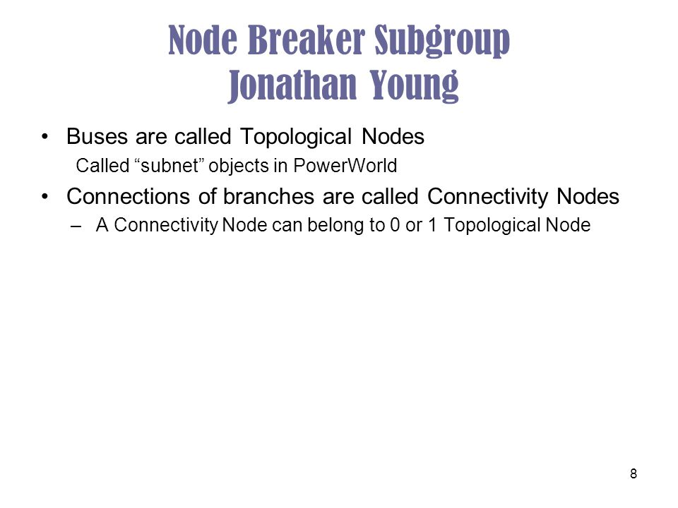 "8 Node Breaker Subgroup Jonathan Young Buses are called Topological Nodes Called ""subnet"" objects in PowerWorld Connections of branches are called Con"