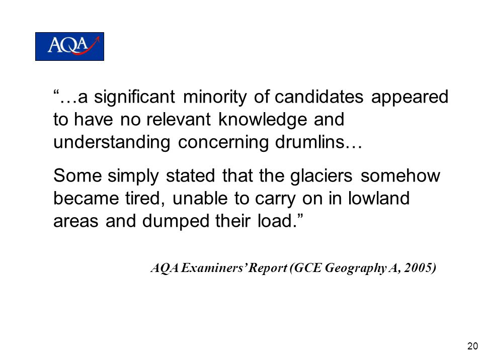 20 …a significant minority of candidates appeared to have no relevant knowledge and understanding concerning drumlins… Some simply stated that the glaciers somehow became tired, unable to carry on in lowland areas and dumped their load. AQA Examiners' Report (GCE Geography A, 2005)