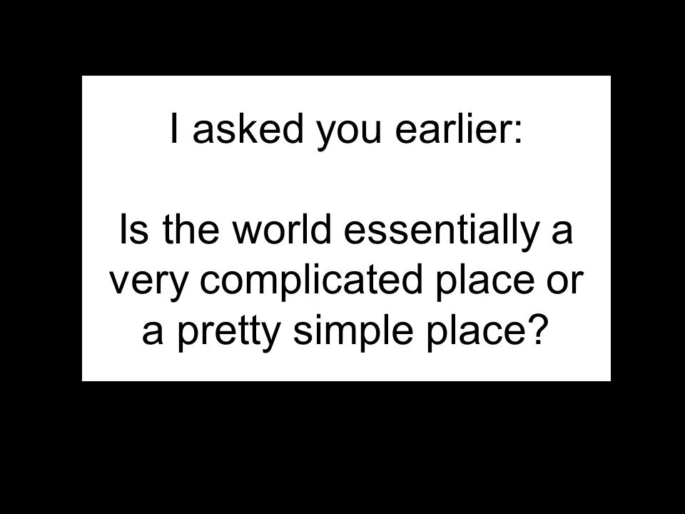 36 I asked you earlier: Is the world essentially a very complicated place or a pretty simple place