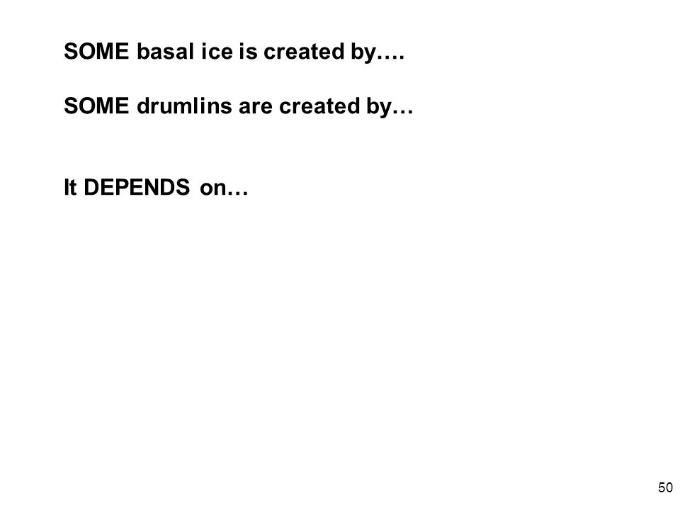 50 SOME basal ice is created by…. SOME drumlins are created by… It DEPENDS on…