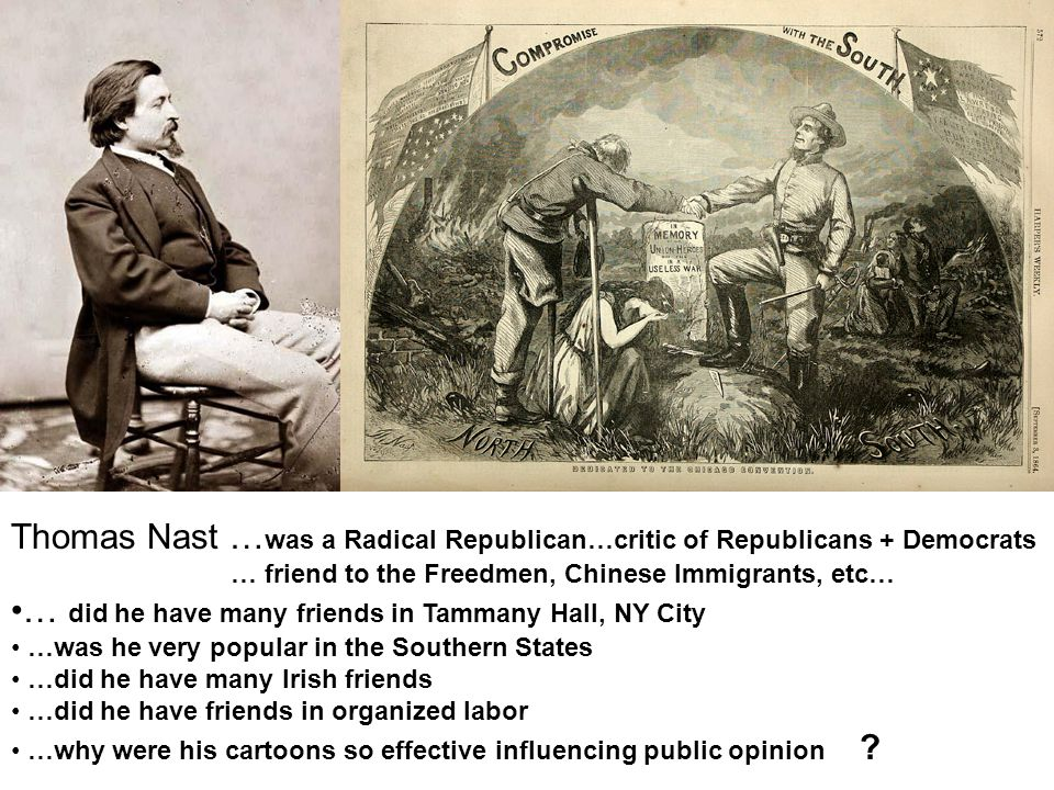Thomas Nast … was a Radical Republican…critic of Republicans + Democrats … friend to the Freedmen, Chinese Immigrants, etc… … did he have many friends in Tammany Hall, NY City …was he very popular in the Southern States …did he have many Irish friends …did he have friends in organized labor …why were his cartoons so effective influencing public opinion