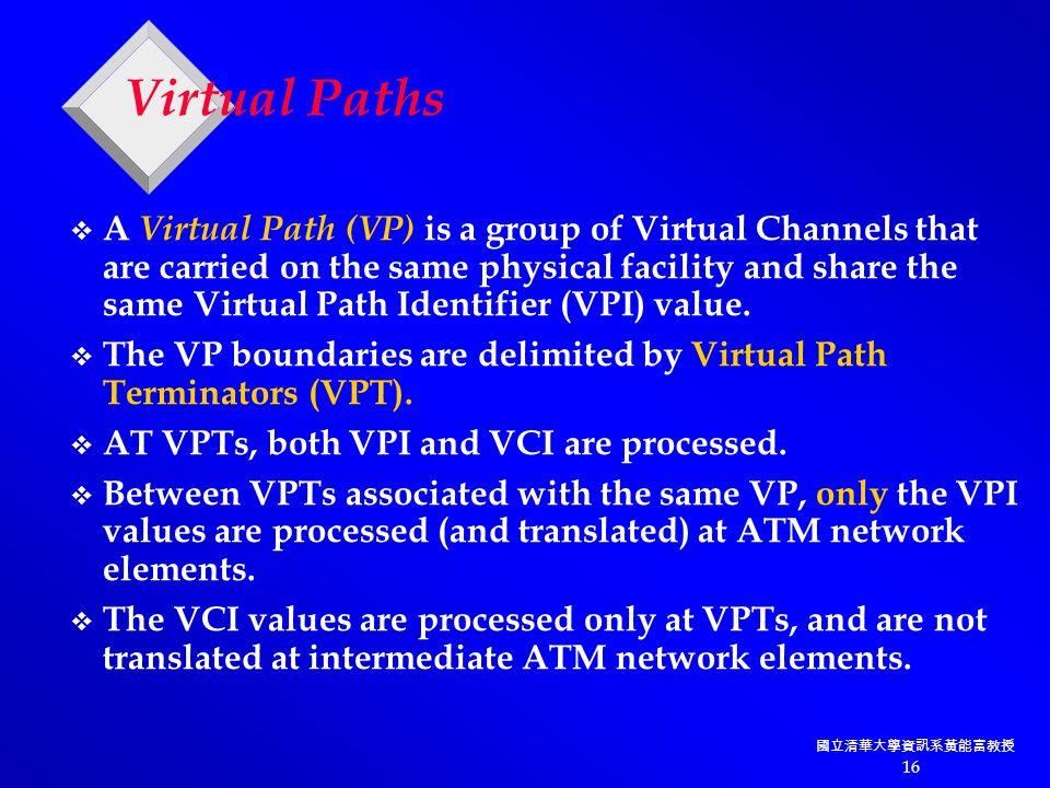 國立清華大學資訊系黃能富教授 16 Virtual Paths v A Virtual Path (VP) is a group of Virtual Channels that are carried on the same physical facility and share the same Virtual Path Identifier (VPI) value.