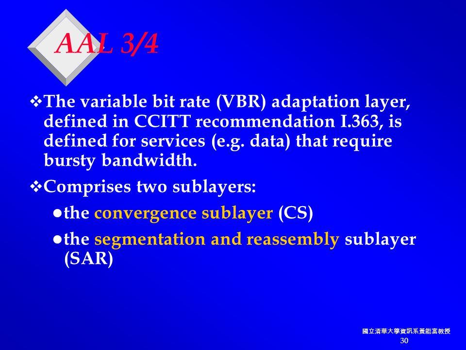 國立清華大學資訊系黃能富教授 30 AAL 3/4  The variable bit rate (VBR) adaptation layer, defined in CCITT recommendation I.363, is defined for services (e.g.