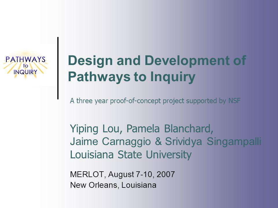 Design and Development of Pathways to Inquiry MERLOT, August 7-10, 2007 New Orleans, Louisiana Yiping Lou, Pamela Blanchard, Jaime Carnaggio & Srividy