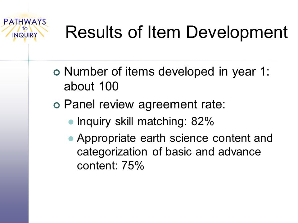 Results of Item Development Number of items developed in year 1: about 100 Panel review agreement rate: Inquiry skill matching: 82% Appropriate earth