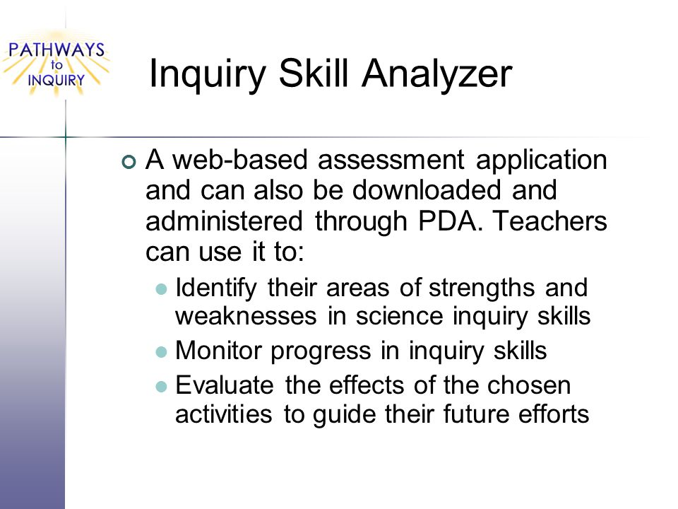 Inquiry Skill Analyzer A web-based assessment application and can also be downloaded and administered through PDA. Teachers can use it to: Identify th
