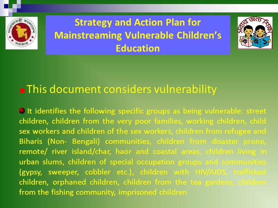Strategy and Action Plan for Mainstreaming Vulnerable Children's Education This document considers vulnerability It identifies the following specific groups as being vulnerable: street children, children from the very poor families, working children, child sex workers and children of the sex workers, children from refugee and Biharis (Non- Bengali) communities, children from disaster prone, remote/ river island/char, haor and coastal areas, children living in urban slums, children of special occupation groups and communities (gypsy, sweeper, cobbler etc.), children with HIV/AIDS, trafficked children, orphaned children, children from the tea gardens, children from the fishing community, imprisoned children