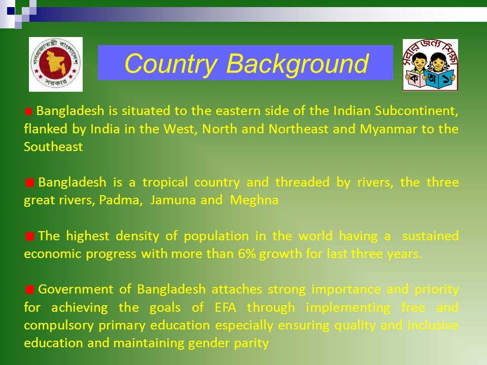 Country Background Bangladesh is situated to the eastern side of the Indian Subcontinent, flanked by India in the West, North and Northeast and Myanmar to the Southeast Bangladesh is a tropical country and threaded by rivers, the three great rivers, Padma, Jamuna and Meghna The highest density of population in the world having a sustained economic progress with more than 6% growth for last three years.