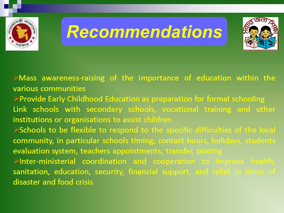 Recommendations  Mass awareness-raising of the importance of education within the various communities  Provide Early Childhood Education as preparation for formal schooling Link schools with secondary schools, vocational training and other institutions or organisations to assist children  Schools to be flexible to respond to the specific difficulties of the local community, in particular schools timing, contact hours, holidays, students evaluation system, teachers appointments, transfer, posting  Inter-ministerial coordination and cooperation to improve health, sanitation, education, security, financial support, and relief in times of disaster and food crisis