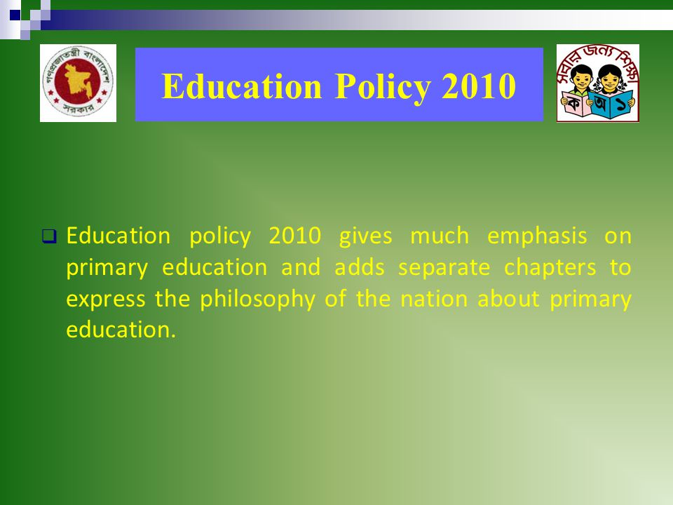 Education Policy 2010  Education policy 2010 gives much emphasis on primary education and adds separate chapters to express the philosophy of the nation about primary education.
