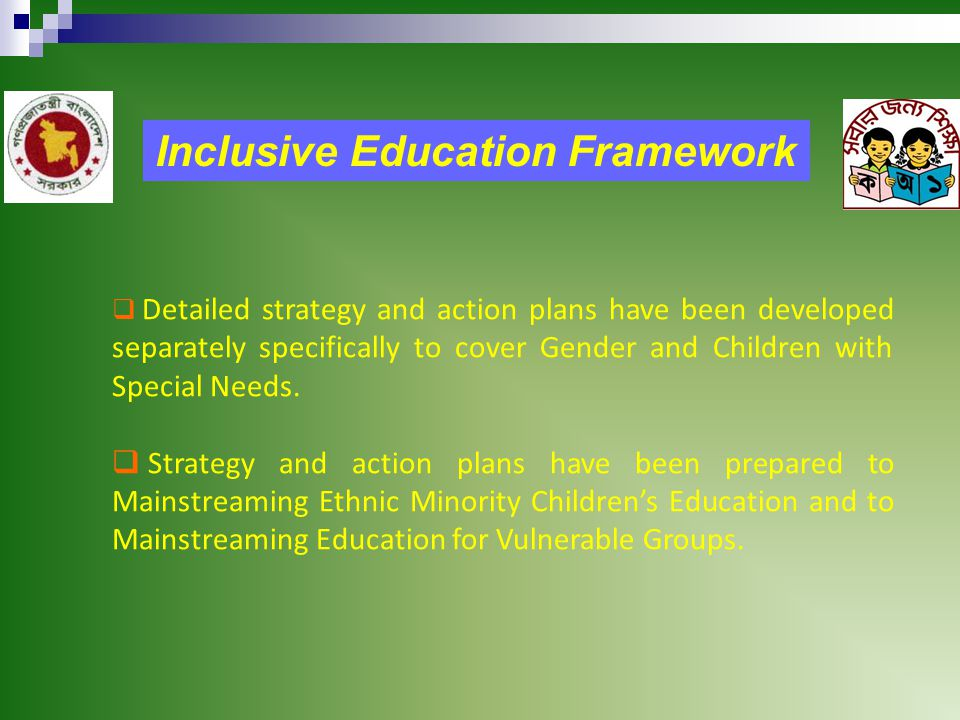 Inclusive Education Framework  Detailed strategy and action plans have been developed separately specifically to cover Gender and Children with Special Needs.