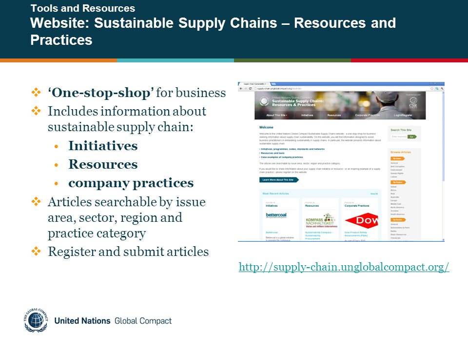 Tools and Resources Website: Sustainable Supply Chains – Resources and Practices  'One-stop-shop' for business  Includes information about sustainable supply chain: Initiatives Resources company practices  Articles searchable by issue area, sector, region and practice category  Register and submit articles http://supply-chain.unglobalcompact.org/