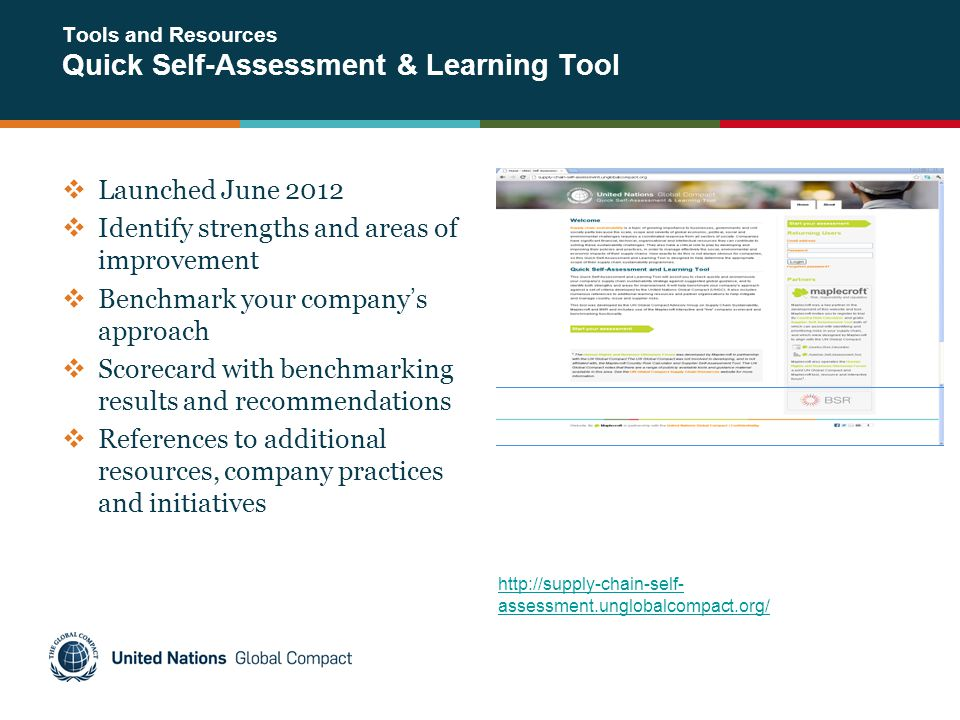 Tools and Resources Quick Self-Assessment & Learning Tool  Launched June 2012  Identify strengths and areas of improvement  Benchmark your company's approach  Scorecard with benchmarking results and recommendations  References to additional resources, company practices and initiatives http://supply-chain-self- assessment.unglobalcompact.org/