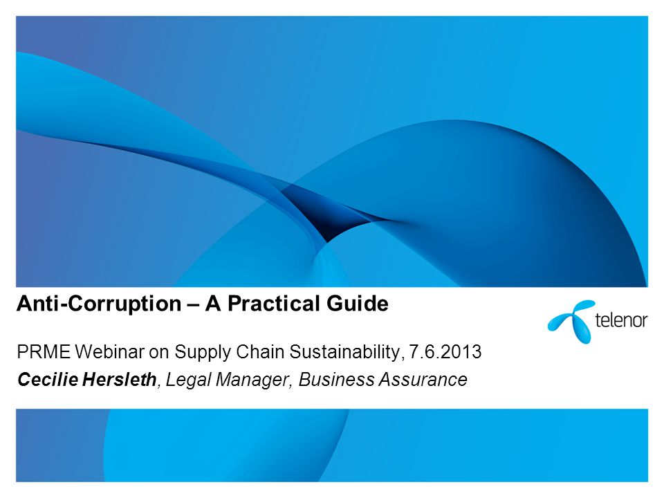 Anti-Corruption – A Practical Guide PRME Webinar on Supply Chain Sustainability, 7.6.2013 Cecilie Hersleth, Legal Manager, Business Assurance