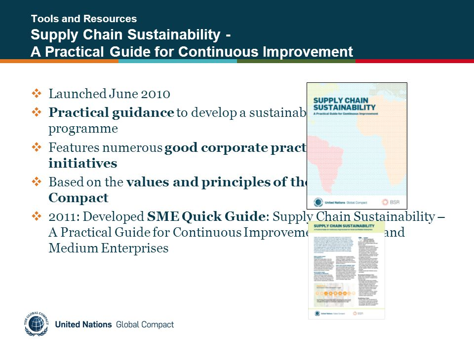 Tools and Resources Supply Chain Sustainability - A Practical Guide for Continuous Improvement  Launched June 2010  Practical guidance to develop a sustainable supply chain programme  Features numerous good corporate practices and other initiatives  Based on the values and principles of the UN Global Compact  2011: Developed SME Quick Guide: Supply Chain Sustainability – A Practical Guide for Continuous Improvement for Small and Medium Enterprises