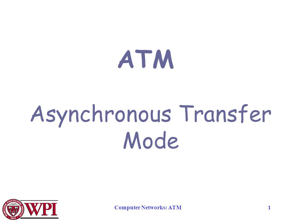 Computer Networks: ATM1 ATM Asynchronous Transfer Mode