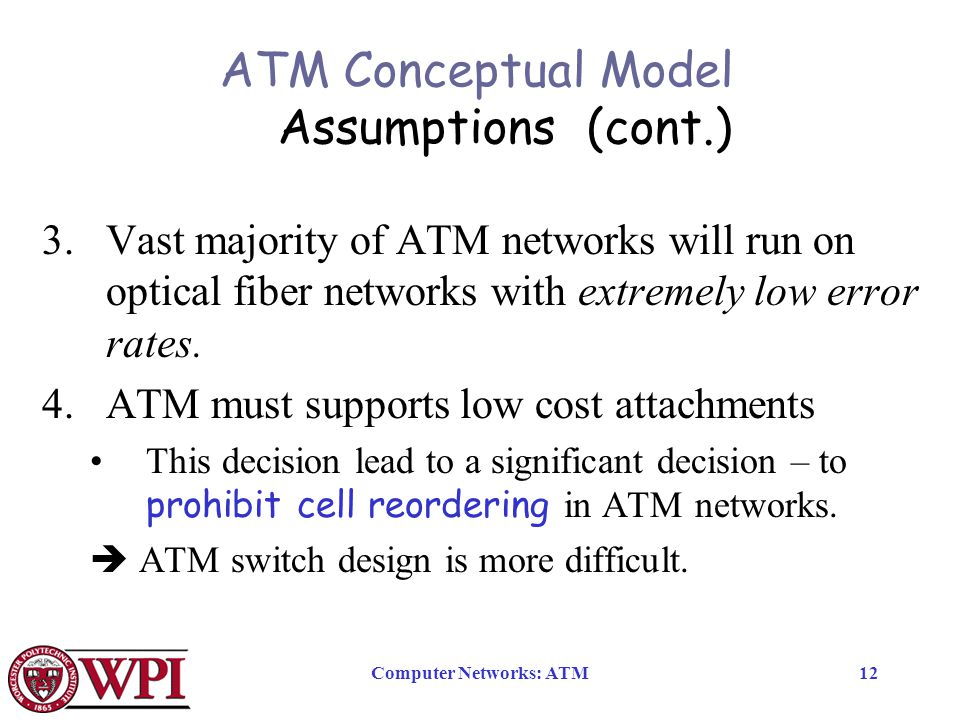 Computer Networks: ATM12 ATM Conceptual Model Assumptions (cont.) 3.Vast majority of ATM networks will run on optical fiber networks with extremely low error rates.