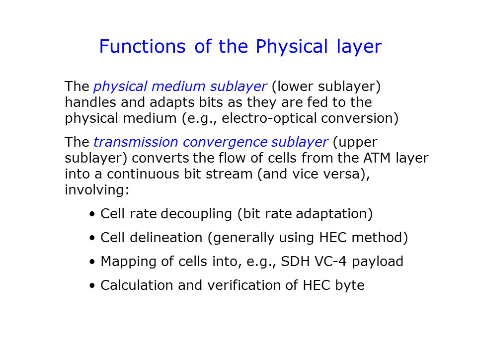 Functions of the Physical layer The physical medium sublayer (lower sublayer) handles and adapts bits as they are fed to the physical medium (e.g., electro-optical conversion) The transmission convergence sublayer (upper sublayer) converts the flow of cells from the ATM layer into a continuous bit stream (and vice versa), involving: Cell rate decoupling (bit rate adaptation) Cell delineation (generally using HEC method) Mapping of cells into, e.g., SDH VC-4 payload Calculation and verification of HEC byte