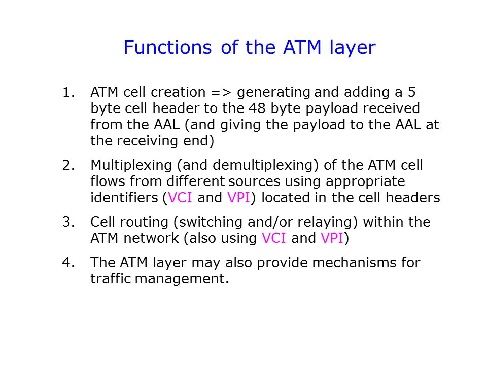 Functions of the ATM layer ATM cell creation => generating and adding a 5 byte cell header to the 48 byte payload received from the AAL (and giving the payload to the AAL at the receiving end) Multiplexing (and demultiplexing) of the ATM cell flows from different sources using appropriate identifiers (VCI and VPI) located in the cell headers Cell routing (switching and/or relaying) within the ATM network (also using VCI and VPI) The ATM layer may also provide mechanisms for traffic management.