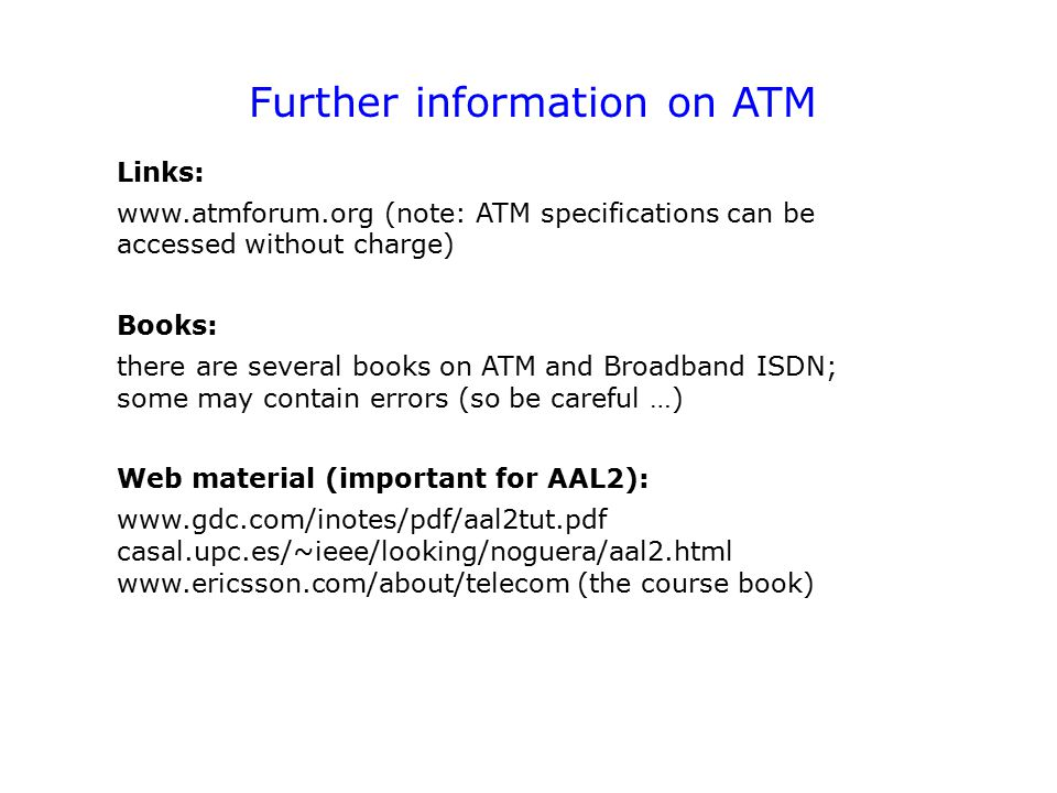 Further information on ATM Links: www.atmforum.org (note: ATM specifications can be accessed without charge) Books: there are several books on ATM and Broadband ISDN; some may contain errors (so be careful …) Web material (important for AAL2): www.gdc.com/inotes/pdf/aal2tut.pdf casal.upc.es/~ieee/looking/noguera/aal2.html www.ericsson.com/about/telecom (the course book)