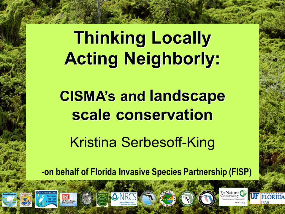 Thinking Locally Acting Neighborly: CISMA's and landscape scale conservation Kristina Serbesoff-King -on behalf of Florida Invasive Species Partnership (FISP)