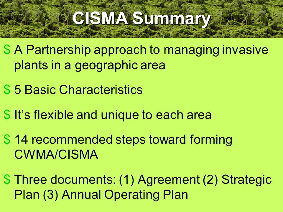$A Partnership approach to managing invasive plants in a geographic area $5 Basic Characteristics $It's flexible and unique to each area $14 recommended steps toward forming CWMA/CISMA $Three documents: (1) Agreement (2) Strategic Plan (3) Annual Operating Plan CISMA Summary