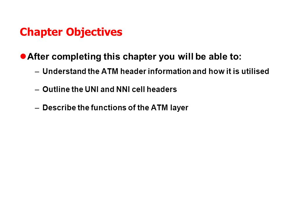 Chapter Objectives After completing this chapter you will be able to: –Understand the ATM header information and how it is utilised –Outline the UNI and NNI cell headers –Describe the functions of the ATM layer