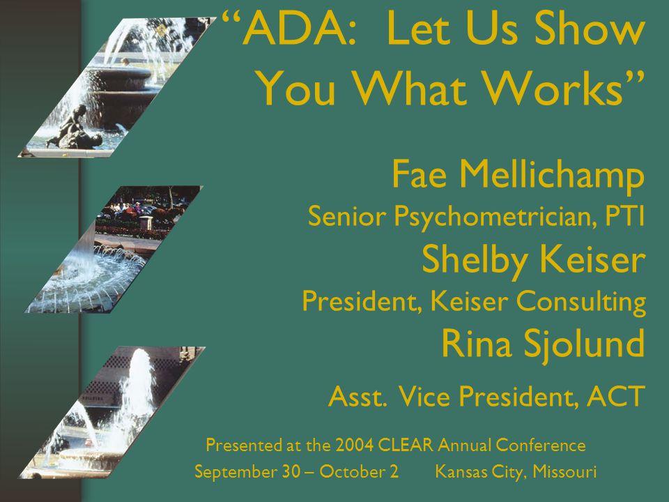 ADA: Let Us Show You What Works Fae Mellichamp Senior Psychometrician, PTI Shelby Keiser President, Keiser Consulting Rina Sjolund Asst.