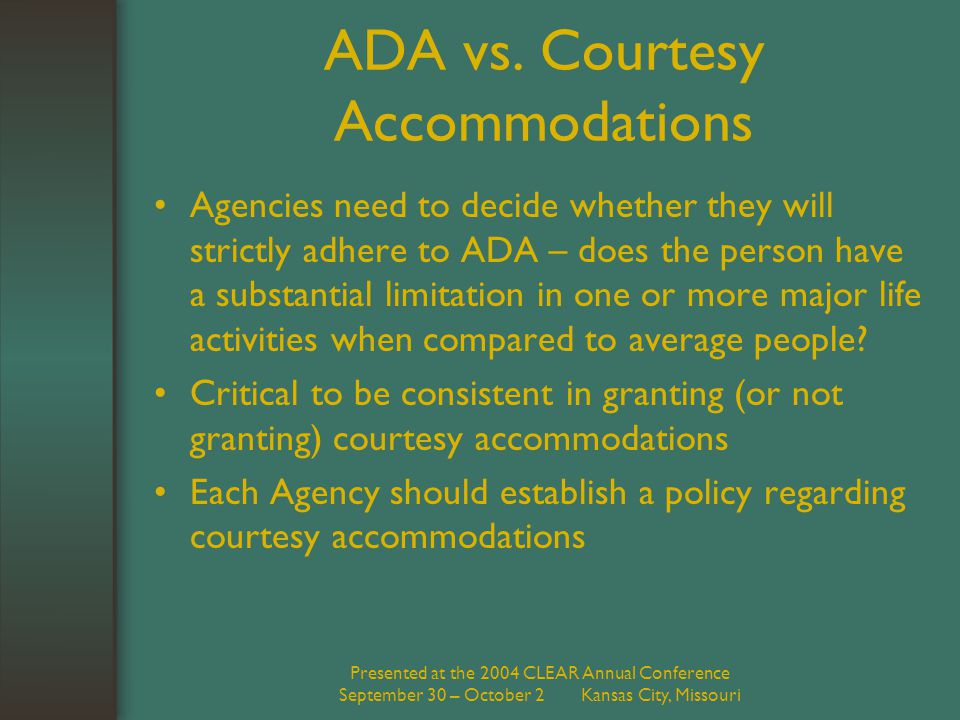Presented at the 2004 CLEAR Annual Conference September 30 – October 2 Kansas City, Missouri ADA vs. Courtesy Accommodations Agencies need to decide w
