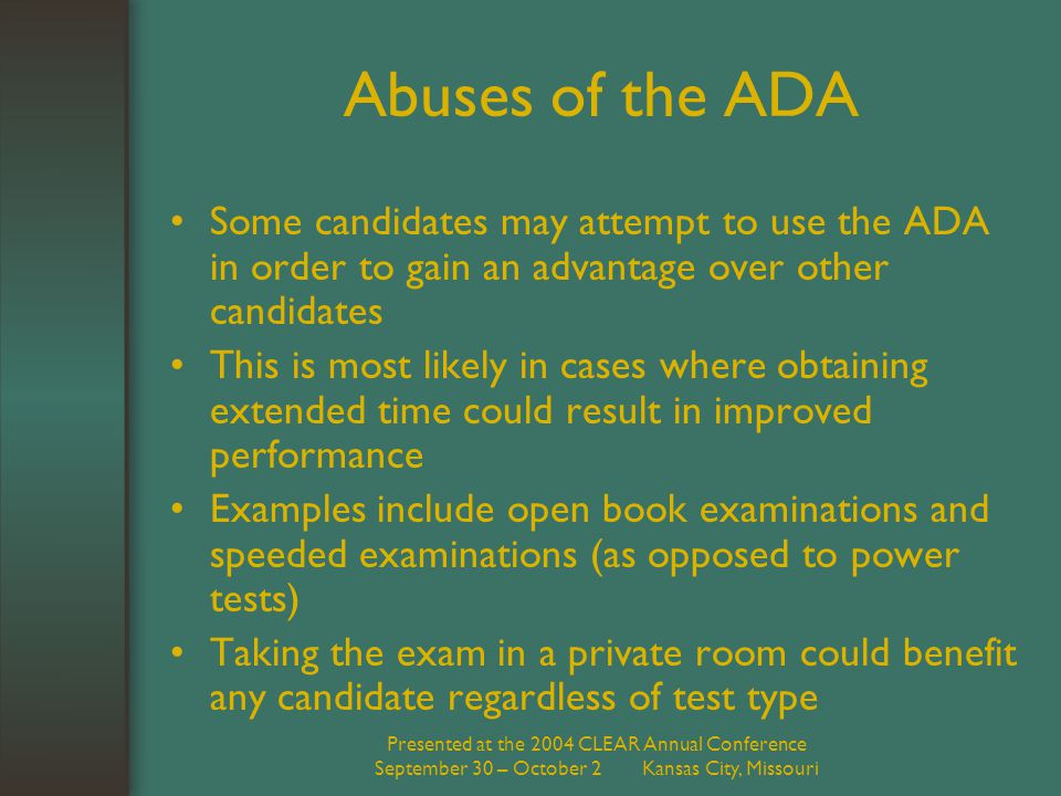Presented at the 2004 CLEAR Annual Conference September 30 – October 2 Kansas City, Missouri Abuses of the ADA Some candidates may attempt to use the ADA in order to gain an advantage over other candidates This is most likely in cases where obtaining extended time could result in improved performance Examples include open book examinations and speeded examinations (as opposed to power tests) Taking the exam in a private room could benefit any candidate regardless of test type