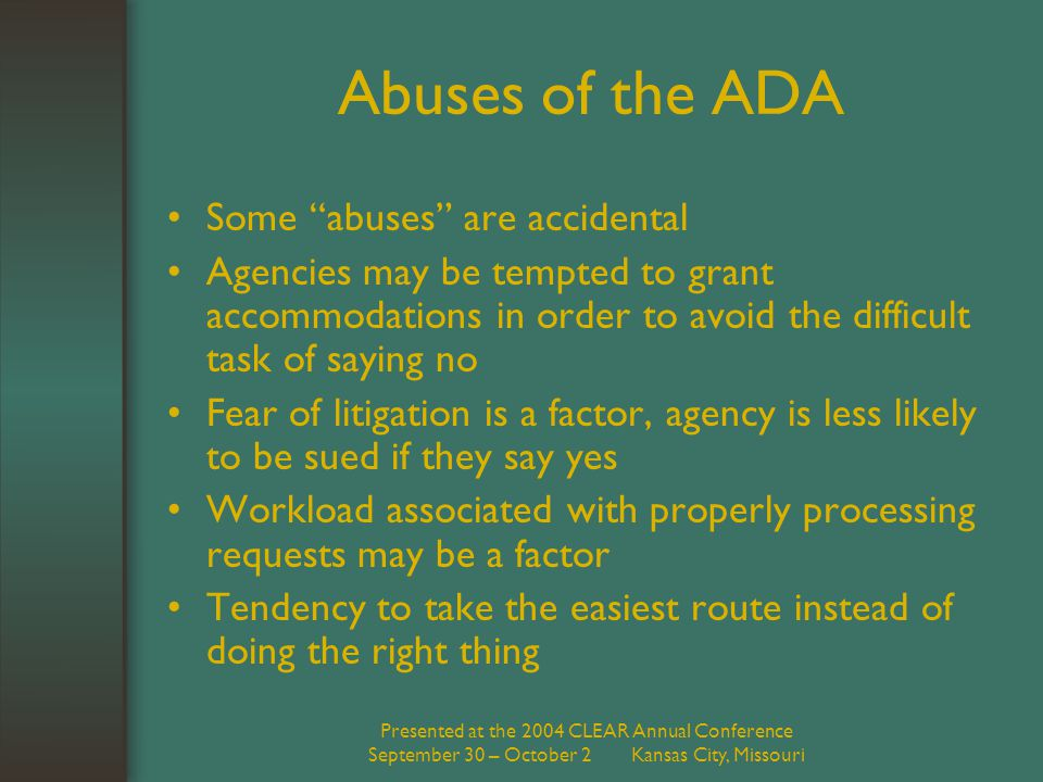 "Presented at the 2004 CLEAR Annual Conference September 30 – October 2 Kansas City, Missouri Abuses of the ADA Some ""abuses"" are accidental Agencies m"