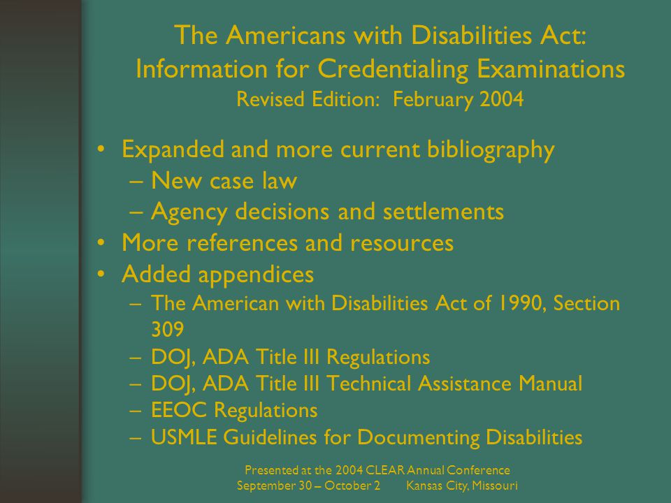 Presented at the 2004 CLEAR Annual Conference September 30 – October 2 Kansas City, Missouri The Americans with Disabilities Act: Information for Credentialing Examinations Revised Edition: February 2004 Expanded and more current bibliography –New case law –Agency decisions and settlements More references and resources Added appendices –The American with Disabilities Act of 1990, Section 309 –DOJ, ADA Title III Regulations –DOJ, ADA Title III Technical Assistance Manual –EEOC Regulations –USMLE Guidelines for Documenting Disabilities