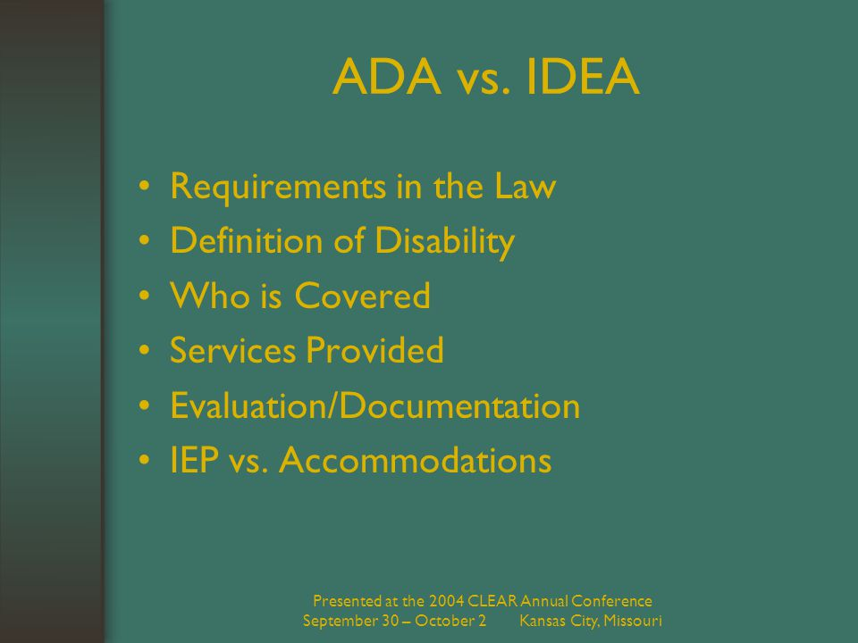 Presented at the 2004 CLEAR Annual Conference September 30 – October 2 Kansas City, Missouri ADA vs. IDEA Requirements in the Law Definition of Disabi