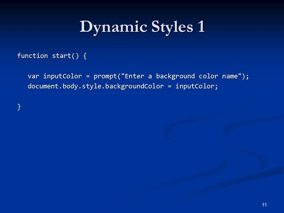 Dynamic Styles 1 function start() { var inputColor = prompt( Enter a background color name ); document.body.style.backgroundColor = inputColor; } 11