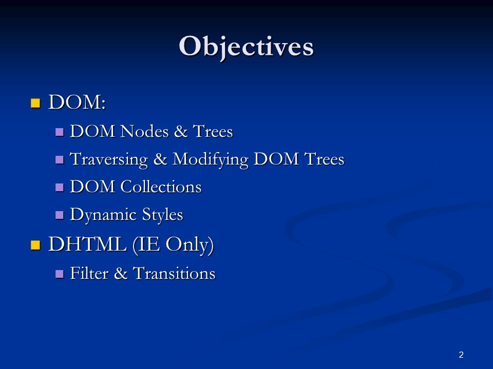 2 Objectives DOM: DOM: DOM Nodes & Trees DOM Nodes & Trees Traversing & Modifying DOM Trees Traversing & Modifying DOM Trees DOM Collections DOM Collections Dynamic Styles Dynamic Styles DHTML (IE Only) DHTML (IE Only) Filter & Transitions Filter & Transitions