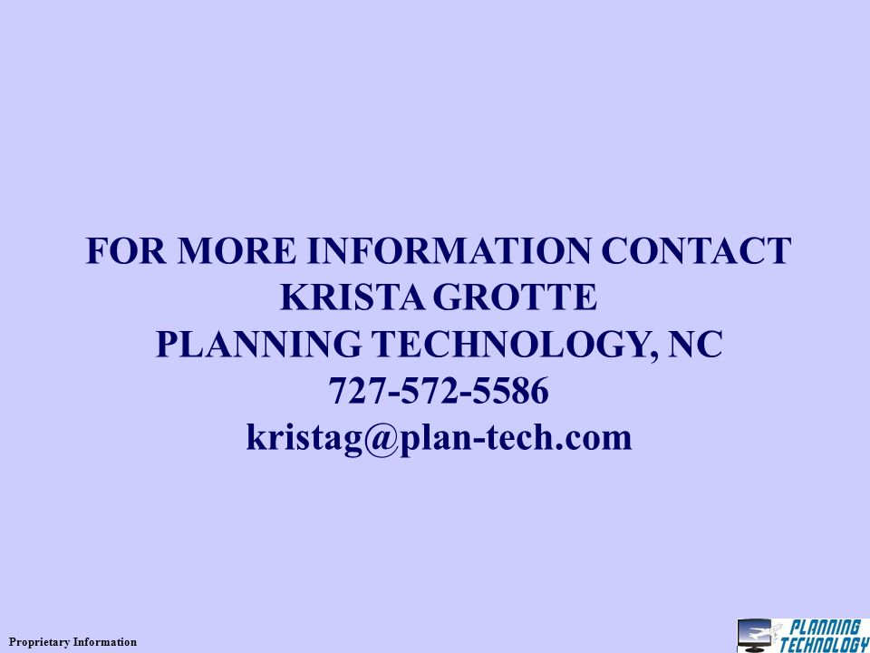 Proprietary Information FOR MORE INFORMATION CONTACT KRISTA GROTTE PLANNING TECHNOLOGY, NC 727-572-5586 kristag@plan-tech.com