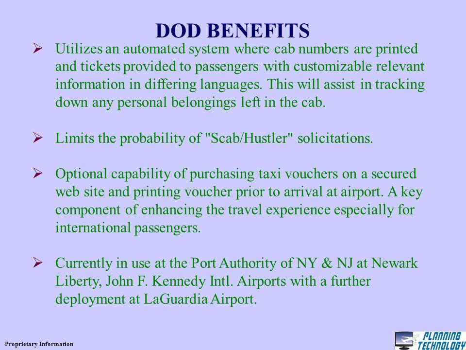Proprietary Information DOD BENEFITS  Utilizes an automated system where cab numbers are printed and tickets provided to passengers with customizable relevant information in differing languages.