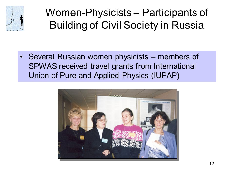 12 Women-Physicists – Participants of Building of Civil Society in Russia Several Russian women physicists – members of SPWAS received travel grants f