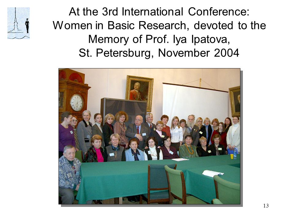 13 At the 3rd International Conference: Women in Basic Research, devoted to the Memory of Prof. Iya Ipatova, St. Petersburg, November 2004